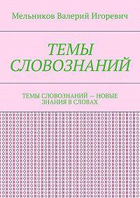 Валерий Мельников -ТЕМЫ СЛОВОЗНАНИЙ. ТЕМЫ СЛОВОЗНАНИЙ– НОВЫЕ ЗНАНИЯ ВСЛОВАХ