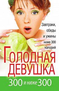 Л. А. Захарова - Голодная девушка. 300 и ниже 300. Завтраки, обеды и ужины