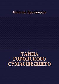 Наталия Дроздецкая -Тайна городского сумасшедшего
