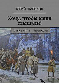 Юрий Широков -Хочу, чтобы меня слышали! Книга 1. Жизнь – это Любовь!