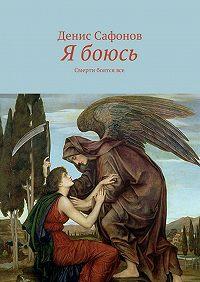 Денис Сафонов -Я боюсь. Смерти боятсявсе