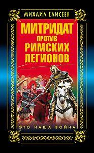 Михаил Елисеев -Митридат против Римских легионов. Это наша война!