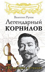 Валентин Рунов -Легендарный Корнилов. «Не человек, а стихия»