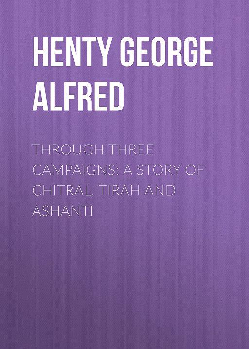 Through Three Campaigns: A Story of Chitral, Tirah and Ashanti