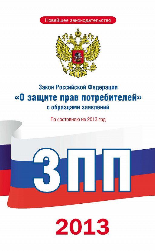 Закон Российской Федерации «О защите прав потребителей» с образцами заявлений: по состоянию на 2013 год