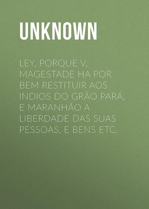 Ley, porque V. Magestade ha por bem restituir aos indios do Grão Pará, e Maranhão a liberdade das suas pessoas, e bens etc.