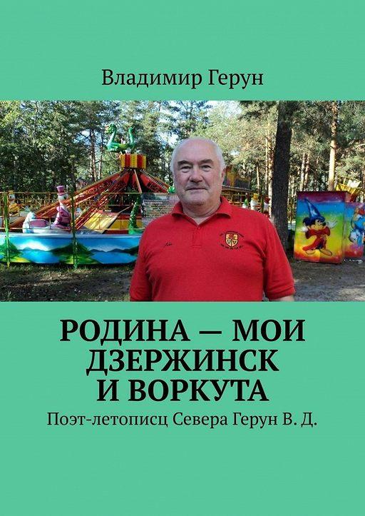 Родина– мои Дзержинск иВоркута. Поэт-летописц Севера ГерунВ.Д.