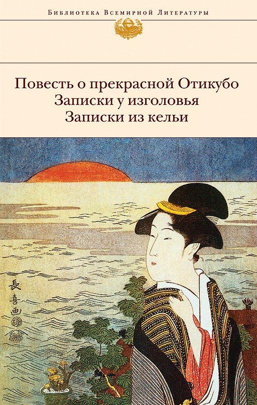 Повесть о прекрасной Отикубо. Записки у изголовья. Записки из кельи (сборник)