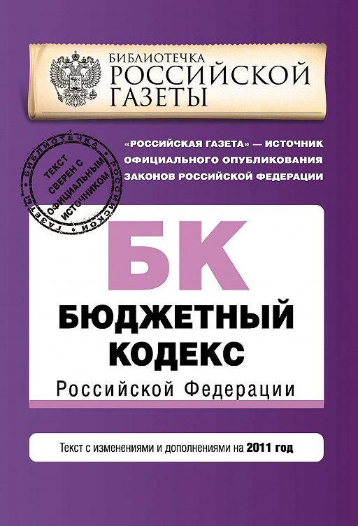 Бюджетный кодекс Российской Федерации. Текст с изменениями и дополнениями на 2011 год