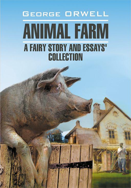 Animal Farm: a Fairy Story and Essay's Collection / Скотный двор и сборник эссе. Книга для чтения на английском языке
