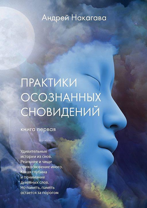 Практики осознанных сновидений. Книга первая. Удивительные истории из снов. Реальнее и чище прикосновение иного. Какая глубина и понимание духовных слов. Но память, память остается за порогом