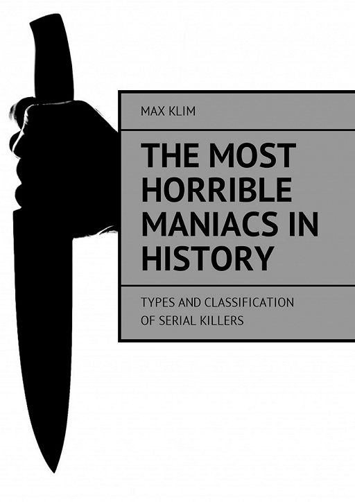 The most horrible maniacs in history. Types and classification of serial killers