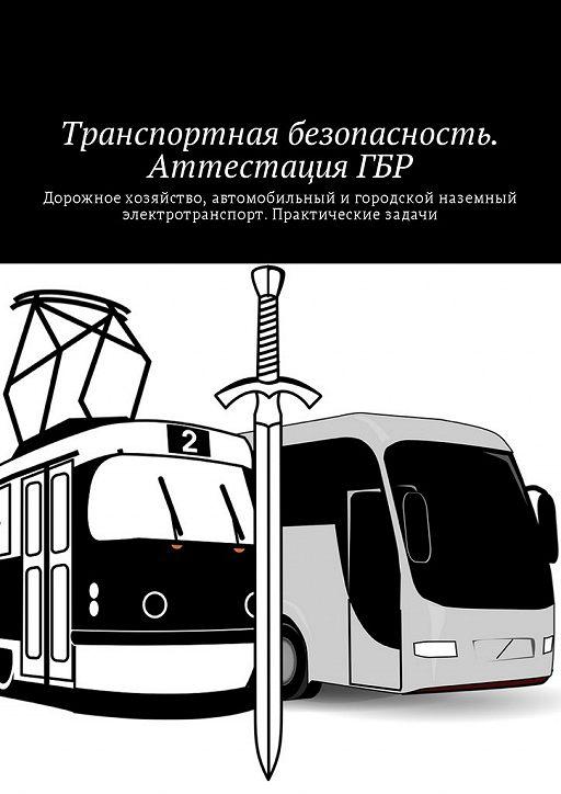 Транспортная безопасность. Аттестация ГБР. Дорожное хозяйство, автомобильный игородской наземный электротранспорт. Практические задачи