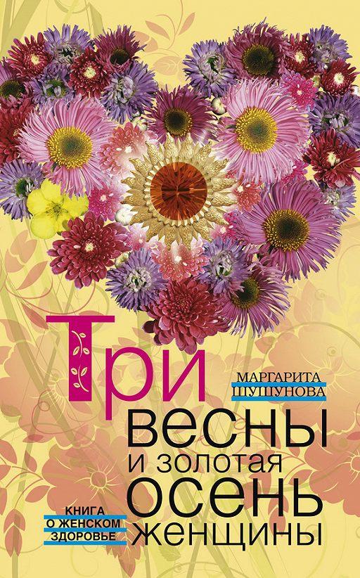 Три весны и золотая осень женщины. Книга о женском здоровье