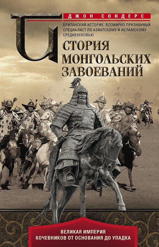 История монгольских завоеваний. Великая империя кочевников от основания до упадка