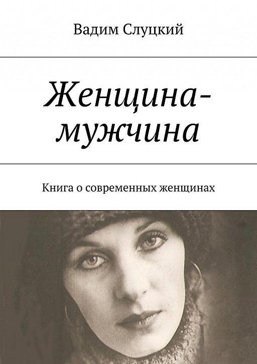 Женщина-мужчина. Книга осовременных женщинах