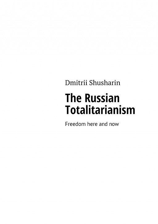 The Russian Totalitarianism. Freedom here andnow