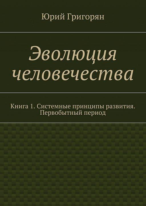 Эволюция человечества. Книга 1. Системные принципы развития. Первобытный период