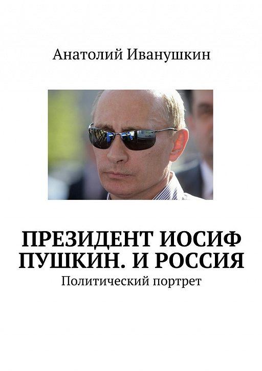Президент Иосиф Пушкин. И Россия. Политический портрет