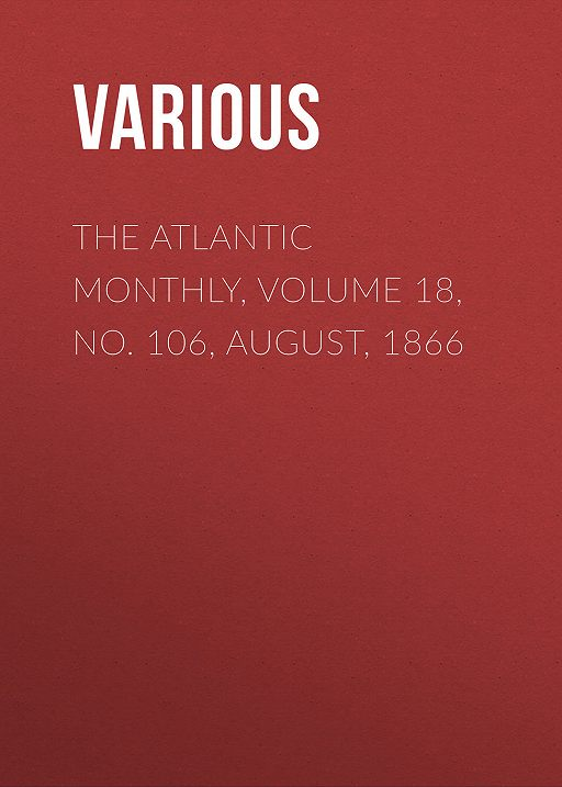 The Atlantic Monthly, Volume 18, No. 106, August, 1866