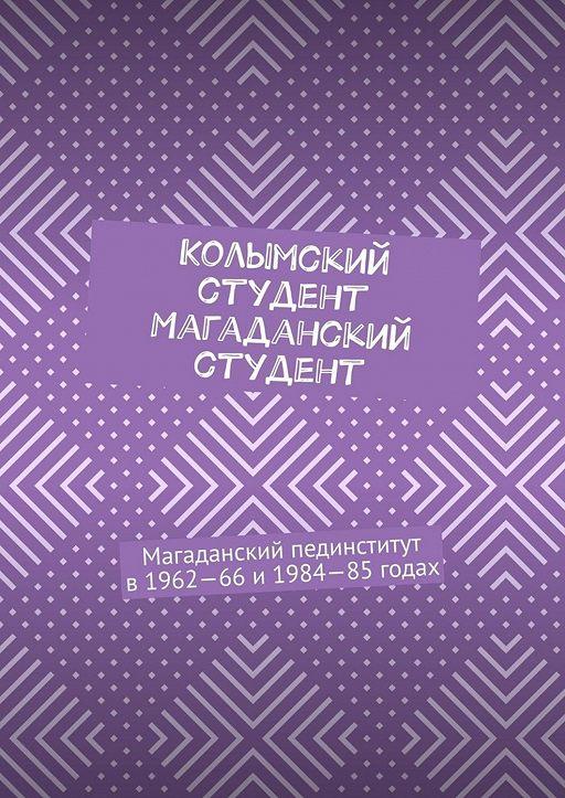 Колымский студент. Магаданский студент. Магаданский пединститут в1962—66и1984—85годах