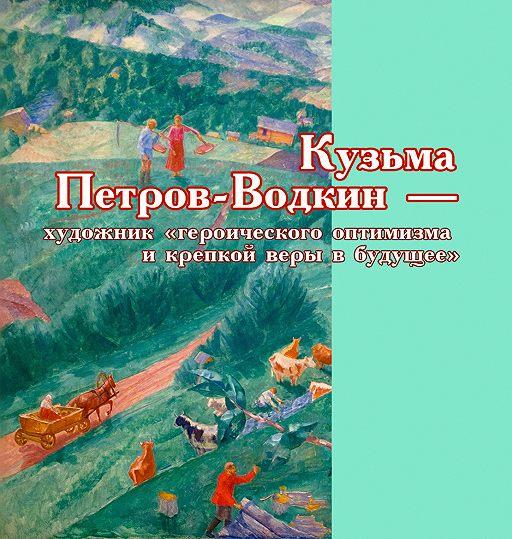 Кузьма Петров-Водкин – художник «героического оптимизма и крепкой веры в будущее»