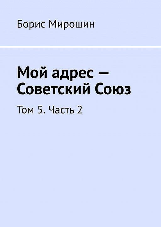 Мой адрес– Советский Союз. Том 5.Часть2