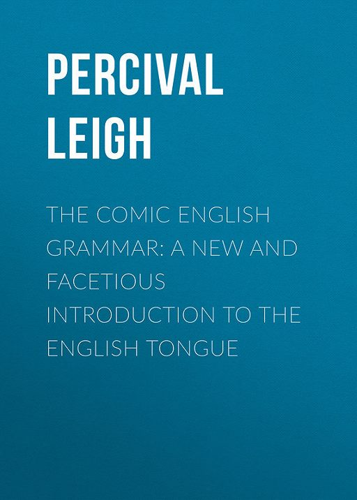 The Comic English Grammar: A New And Facetious Introduction To The English Tongue