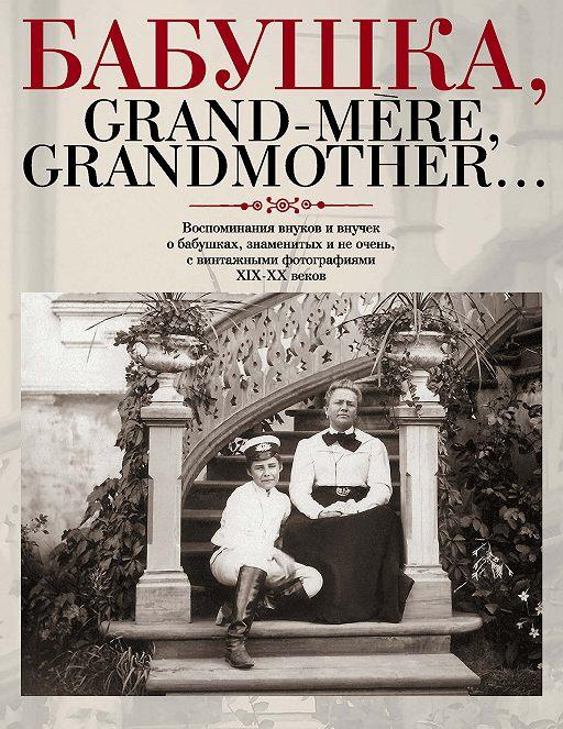 Бабушка, Grand-mère, Grandmother… Воспоминания внуков и внучек о бабушках, знаменитых и не очень, с винтажными фотографиями XIX-XX веков