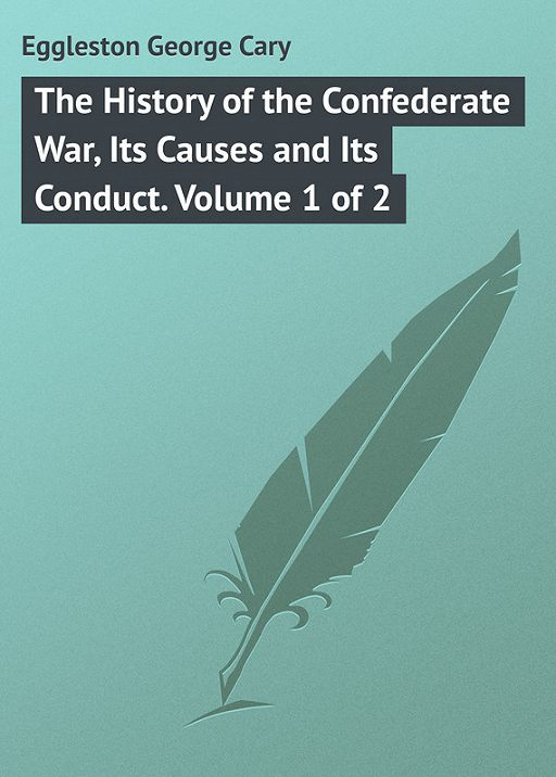 The History of the Confederate War, Its Causes and Its Conduct. Volume 1 of 2
