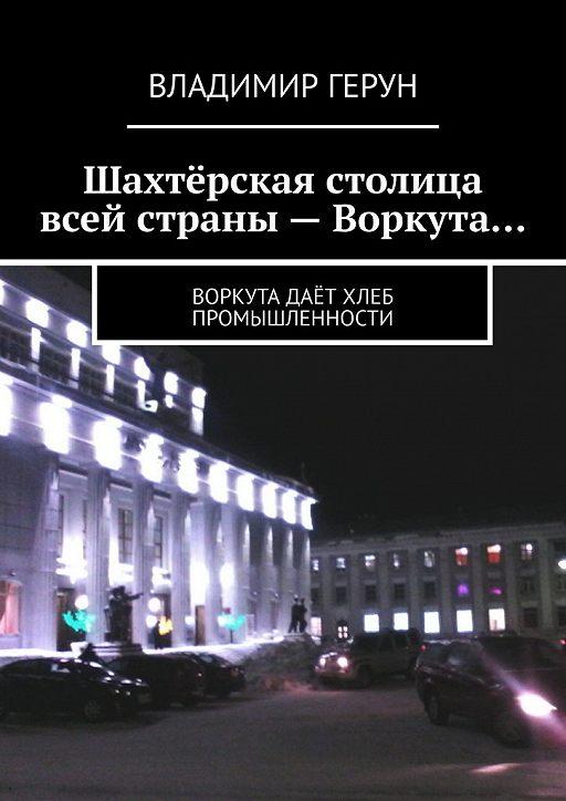 """Купить книгу """"Шахтёрская столица всей страны – Воркута… Воркута даёт хлеб промышленности"""""""