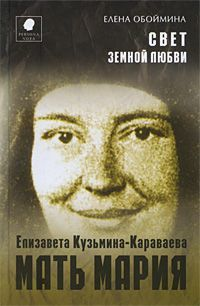 Свет земной любви. История жизни Матери Марии – Елизаветы Кузьминой-Караваевой