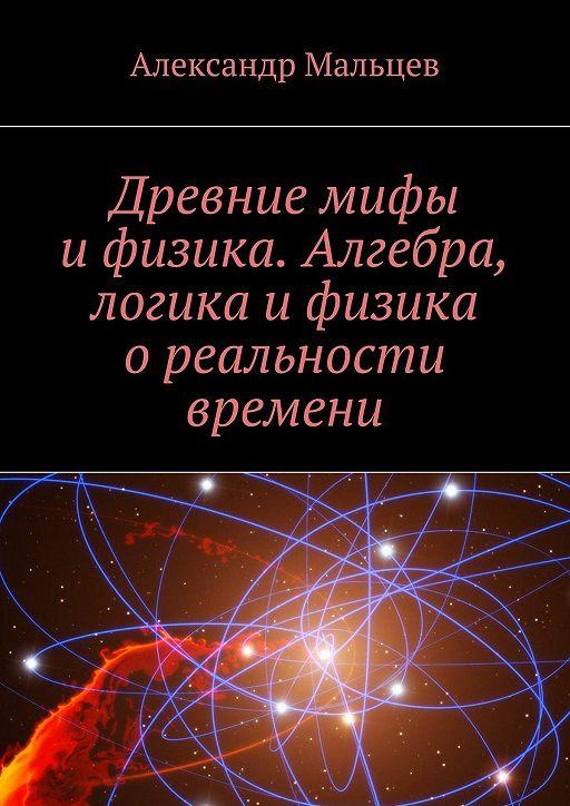 Древние мифы ифизика. Алгебра, логика ифизика ореальности времени