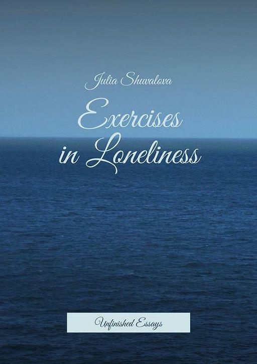 Exercises inLoneliness. Unfinished Essays