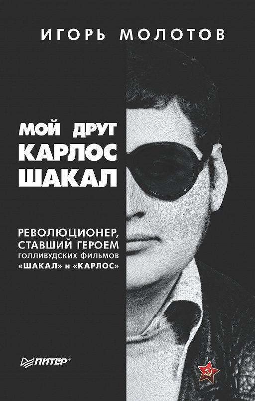 Мой друг Карлос Шакал. Революционер, ставший героем голливудских фильмов «Шакал» и «Карлос»