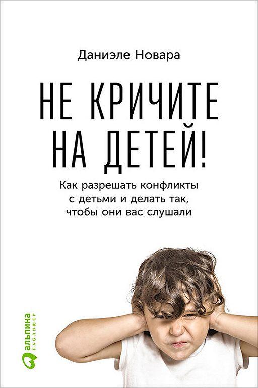 Не кричите на детей! Как разрешать конфликты с детьми и делать так, чтобы они вас слушали